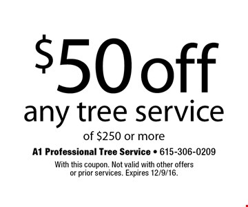 $50 off any tree service of $250 or more. With this coupon. Not valid with other offersor prior services. Expires 12/9/16.