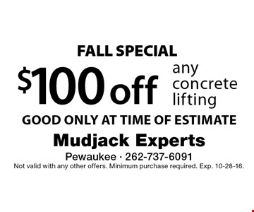 fall SPECIAL $100 off any concrete lifting GOOD ONLY AT TIME OF ESTIMATE. Not valid with any other offers. Minimum purchase required. Exp. 10-28-16.