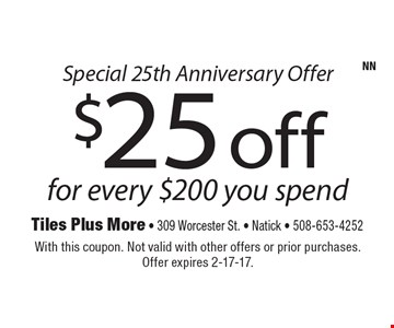 Special 25th Anniversary Offer. $25 off for every $200 you spend. With this coupon. Not valid with other offers or prior purchases. Offer expires 2-17-17.