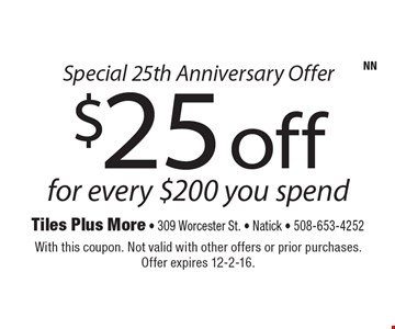 Special 25th Anniversary Offer $25 off for every $200 you spend. With this coupon. Not valid with other offers or prior purchases. Offer expires 12-2-16.