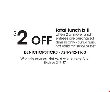 $2 Off total lunch bill when 2 or more lunch entrees are purchased. Dine in only. Sun.-Thurs. not valid on sushi buffet. With this coupon. Not valid with other offers. Expires 2-3-17.
