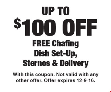Up To $100 OFF FREE Chafing Dish Set-UP Sternos & Delivery. With this coupon. Not valid with any other offer. Offer expires 12-9-16.