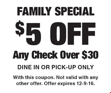 FAMILY SPECIAL $5 OFF Any Check Over $30. Dine In Or Pick-up. With this coupon. Not valid with any other offer. Offer expires 12-9-16.