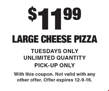 $11.99 LARGE CHEESE PIZZA. TUESDAYS ONLY. UNLIMITED QUANTITY. PICK-UP ONLY. With this coupon. Not valid with any other offer. Offer expires 12-9-16.