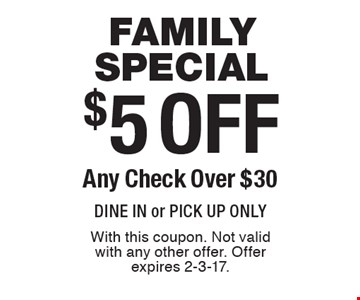 Family special $5 off any check over $30. Dine in or pick up only. With this coupon. Not valid with any other offer. Offer expires 2-3-17.