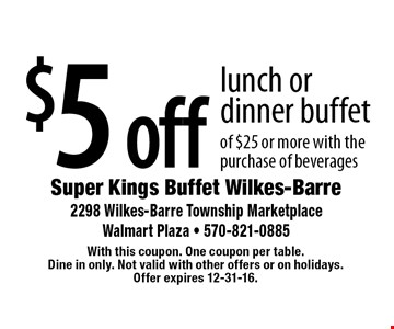 $5 off lunch or dinner buffet of $25 or more with the purchase of beverages. With this coupon. One coupon per table. Dine in only. Not valid with other offers or on holidays. Offer expires 12-31-16.