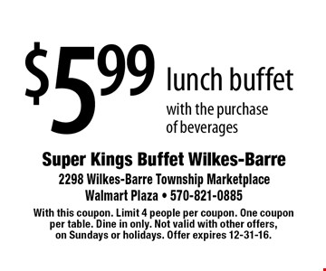 $5.99 lunch buffet with the purchase of beverages. With this coupon. Limit 4 people per coupon. One coupon per table. Dine in only. Not valid with other offers, on Sundays or holidays. Offer expires 12-31-16.