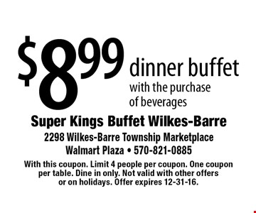 $8.99 dinner buffet with the purchase of beverages. With this coupon. Limit 4 people per coupon. One coupon per table. Dine in only. Not valid with other offers or on holidays. Offer expires 12-31-16.
