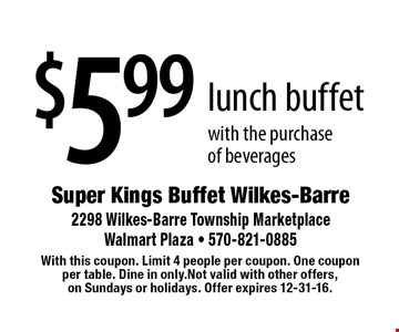 $5.99 lunch buffet with the purchase of beverages. With this coupon. Limit 4 people per coupon. One coupon per table. Dine in only.Not valid with other offers, on Sundays or holidays. Offer expires 12-31-16.