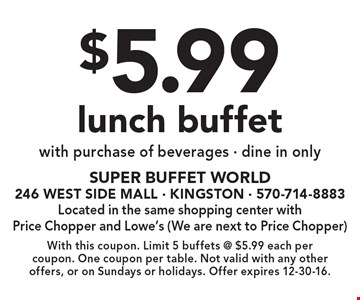 $5.99 lunch buffet with purchase of beverages • dine in only. With this coupon. Limit 5 buffets @ $5.99 each per coupon. One coupon per table. Not valid with any other offers, or on Sundays or holidays. Offer expires 12-30-16.