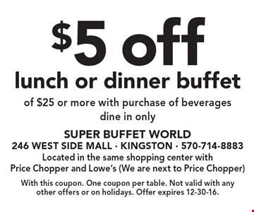 $5 off lunch or dinner buffet of $25 or more with purchase of beveragesdine in only. With this coupon. One coupon per table. Not valid with any other offers or on holidays. Offer expires 12-30-16.