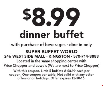 $8.99 dinner buffet with purchase of beverages • dine in only. With this coupon. Limit 5 buffets @ $8.99 each per coupon. One coupon per table. Not valid with any other offers or on holidays. Offer expires 12-30-16.