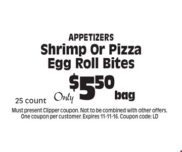 Appetizers $5.50/bag Shrimp Or Pizza Egg Roll Bites. 25 count. Must present Clipper coupon. Not to be combined with other offers. One coupon per customer. Expires 11-11-16. Coupon code: LD
