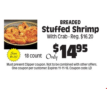 $14.95 Breaded Stuffed Shrimp. Must present Clipper coupon. Not to be combined with other offers. One coupon per customer. Expires 11-11-16. Coupon code: LD