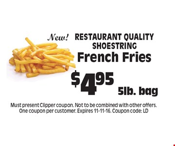 $4.95 5lb. bag Restaurant Quality Shoestring French Fries New!. Must present Clipper coupon. Not to be combined with other offers. One coupon per customer. Expires 11-11-16. Coupon code: LD