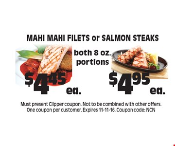 $4.45ea. Mahi Mahi Filets or $4.95 ea. Salmon Steaks both 8 oz. portions. Must present Clipper coupon. Not to be combined with other offers. One coupon per customer. Expires 11-11-16. Coupon code: NCN