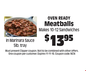 $13.95 Oven Ready Meatballs. Must present Clipper coupon. Not to be combined with other offers. One coupon per customer. Expires 11-11-16. Coupon code: NCN