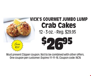 $26.95 Vick's Gourmet Jumbo Lump Crab Cakes. Must present Clipper coupon. Not to be combined with other offers. One coupon per customer. Expires 11-11-16. Coupon code: NCN