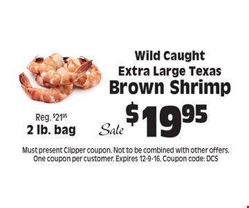 $19.95 Wild Caught Extra Large Texas Brown Shrimp. Must present Clipper coupon. Not to be combined with other offers. One coupon per customer. Expires 12-9-16. Coupon code: DCS