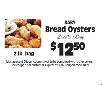 $12.50 Baby Bread Oysters. Must present Clipper coupon. Not to be combined with other offers. One coupon per customer. Expires 12-9-16. Coupon code: NCN