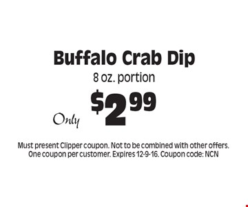 $2.99 Buffalo Crab Dip. 8 oz. portion. Must present Clipper coupon. Not to be combined with other offers. One coupon per customer. Expires 12-9-16. Coupon code: NCN