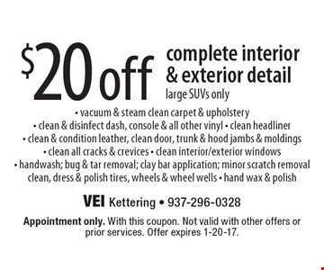 $20 off complete interior& exterior detail. Large SUVs only. Vacuum & steam clean carpet & upholstery. Clean & disinfect dash, console & all other vinyl. Clean headliner. Clean & condition leather, clean door, trunk & hood jambs & moldings. Clean all cracks & crevices. Clean interior/exterior windows. Handwash; bug & tar removal; clay bar application; minor scratch removal. Clean, dress & polish tires, wheels & wheel wells. Hand wax & polish. Appointment only. With this coupon. Not valid with other offers or prior services. Offer expires 1-20-17.