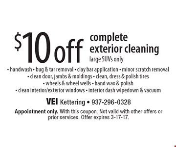 $10 off complete exterior cleaning. Large SUVs only. Handwash, bug & tar removal, clay bar application, minor scratch removal, clean door, jambs & moldings, clean, dress & polish tires, wheels & wheel wells, hand wax & polish, clean interior/exterior windows, interior dash wipedown & vacuum. Appointment only. With this coupon. Not valid with other offers or prior services. Offer expires 3-17-17.