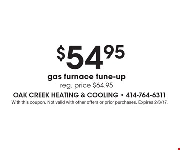 $54.95 gas furnace tune-up. Reg. price $64.95. With this coupon. Not valid with other offers or prior purchases. Expires 2/3/17.