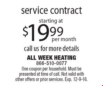 Service contract starting at $19.99 per month. Call us for more details. One coupon per household. Must be presented at time of call. Not valid with other offers or prior services. Exp. 12-9-16.