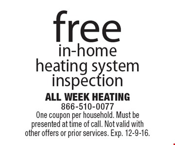 Free in-home heating system inspection. One coupon per household. Must be presented at time of call. Not valid with other offers or prior services. Exp. 12-9-16.