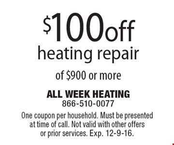 $100 off heating repair of $900 or more. One coupon per household. Must be presented at time of call. Not valid with other offers or prior services. Exp. 12-9-16.