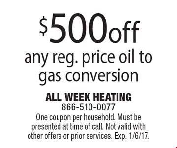 $500 off any reg. price oil to gas conversion. One coupon per household. Must be presented at time of call. Not valid with other offers or prior services. Exp. 1/6/17.