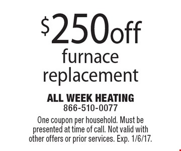 $250 off furnace replacement. One coupon per household. Must be presented at time of call. Not valid with other offers or prior services. Exp. 1/6/17.