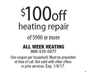 $100off heating repair of $900 or more. One coupon per household. Must be presented at time of call. Not valid with other offers or prior services. Exp. 1/6/17.