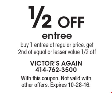 1/2 Off entree. Buy 1 entree at regular price, get 2nd of equal or lesser value 1/2 off. With this coupon. Not valid with other offers. Expires 10-28-16.
