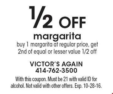 1/2 Off margarita. Buy 1 margarita at regular price, get 2nd of equal or lesser value 1/2 off. With this coupon. Must be 21 with valid ID for alcohol. Not valid with other offers. Exp. 10-28-16.