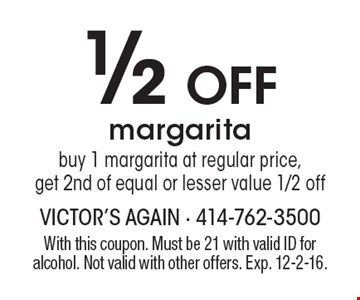 1/2 Off margarita. Buy 1 margarita at regular price, get 2nd of equal or lesser value 1/2 off. With this coupon. Must be 21 with valid ID for alcohol. Not valid with other offers. Exp. 12-2-16.