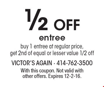 1/2 Off entree. Buy 1 entree at regular price, get 2nd of equal or lesser value 1/2 off. With this coupon. Not valid with other offers. Expires 12-2-16.