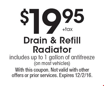 $19.95 + tax Drain & Refill Radiator includes up to 1 gallon of antifreeze (on most vehicles). With this coupon. Not valid with other offers or prior services. Expires 12/2/16.