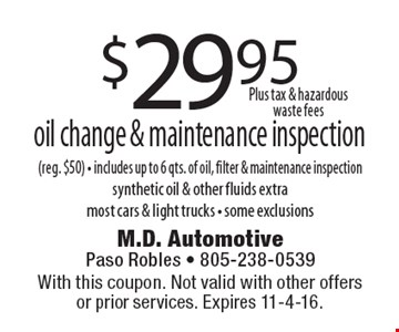 $29.95 oil change & maintenance inspection (reg. $50). Includes up to 6 qts. of oil, filter & maintenance inspection, synthetic oil & other fluids extra. Most cars & light trucks. Some exclusions. With this coupon. Not valid with other offers or prior services. Expires 11-4-16.