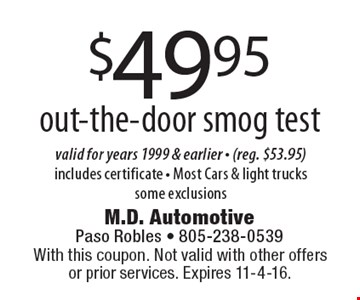 $49.95 out-the-door smog test. Valid for years 1999 & earlier (reg. $53.95) Includes certificate. Most Cars & light trucks. Some exclusions. With this coupon. Not valid with other offers or prior services. Expires 11-4-16.