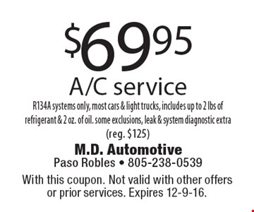 $69.95 A/C service. R134A systems only, most cars & light trucks, includes up to 2 lbs of refrigerant & 2 oz. of oil. Some exclusions, leak & system diagnostic extra (reg. $125). With this coupon. Not valid with other offers or prior services. Expires 12-9-16.