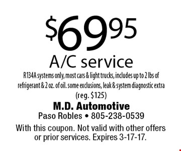 $69.95 A/C service R134A systems only, most cars & light trucks, includes up to 2 lbs of refrigerant & 2 oz. of oil. some exclusions, leak & system diagnostic extra (reg. $125). With this coupon. Not valid with other offers or prior services. Expires 3-17-17.