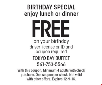 BIRTHDAY SPECIAL. Enjoy lunch or dinner free on your birthday. Driver license or ID and coupon required. With this coupon. Minimum 4 adults with check purchase. One coupon per check. Not valid with other offers. Expires 12-9-16.