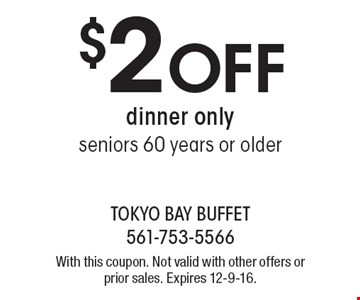 $2 Off dinner only seniors 60 years or older. With this coupon. Not valid with other offers or prior sales. Expires 12-9-16.