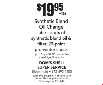 $19.95 + tax Synthetic Blend Oil Change lube - 5 qts of synthetic blend oil & filter, 23-point pre-winter check up to 5 qts, $2.50 hazmat fee, cartridge filter extra. With this coupon. Not valid with other offers or prior services. Offer expires 11-11-16.