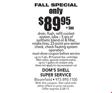 Fall Special only $89.95 + tax drain, flush, refill coolant system, lube - 5 qts of synthetic blend oil & filter, rotate tires, 23-point pre-winter check, check heating system operation must show coupon before service up to 5 qts, $5 hazmat fee, cartridge filter extra, special coolants extra, up to 1 gallon of coolant only, does not apply to any european car. With this coupon. Not valid with other offers or prior services. Offer expires 2-28-17.