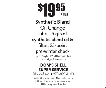 $19.95 + tax Synthetic Blend Oil Change lube - 5 qts of synthetic blend oil & filter, 23-point pre-winter check up to 5 qts, $2.50 hazmat fee, cartridge filter extra. With this coupon. Not valid with other offers or prior services. Offer expires 1-6-17.