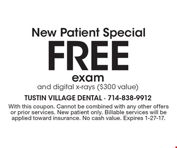New Patient Special. Free exam and digital x-rays ($300 value). With this coupon. Cannot be combined with any other offers or prior services. New patient only. Billable services will be applied toward insurance. No cash value. Expires 1-27-17.