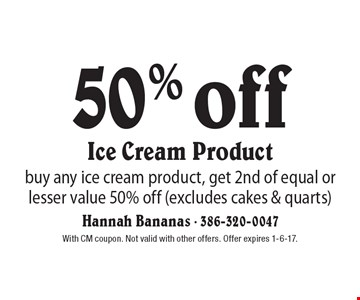50% off Ice Cream Product buy any ice cream product, get 2nd of equal or lesser value 50% off (excludes cakes & quarts). With CM coupon. Not valid with other offers. Offer expires 1-6-17.